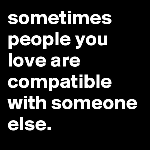 sometimes people you love are compatible with someone else.