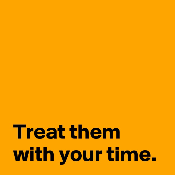 Treat them   with your time.