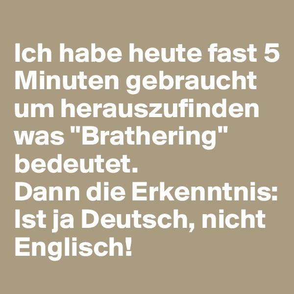 """Ich habe heute fast 5 Minuten gebraucht um herauszufinden was """"Brathering"""" bedeutet.  Dann die Erkenntnis: Ist ja Deutsch, nicht Englisch!"""