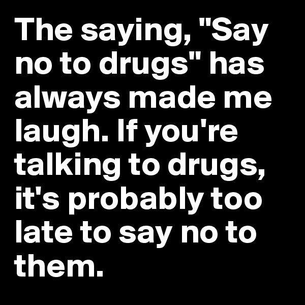 "The saying, ""Say no to drugs"" has always made me laugh. If you're talking to drugs, it's probably too late to say no to them."