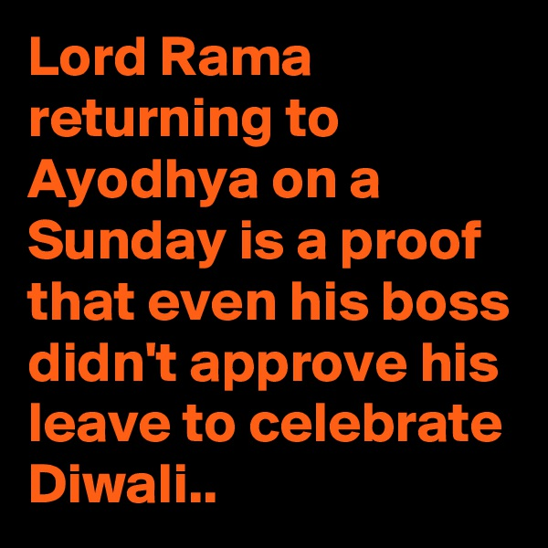 Lord Rama returning to Ayodhya on a Sunday is a proof that even his boss didn't approve his leave to celebrate Diwali..