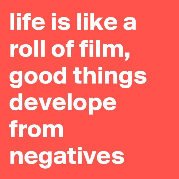 life is like a roll of film, good things develope from negatives