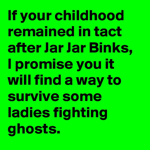 If your childhood remained in tact after Jar Jar Binks, I promise you it will find a way to survive some ladies fighting ghosts.