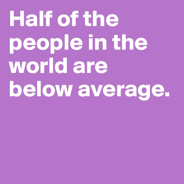 Half of the people in the world are below average.