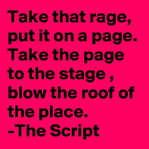 Take that rage, put it on a page. Take the page to the stage , blow the roof of the place. -The Script