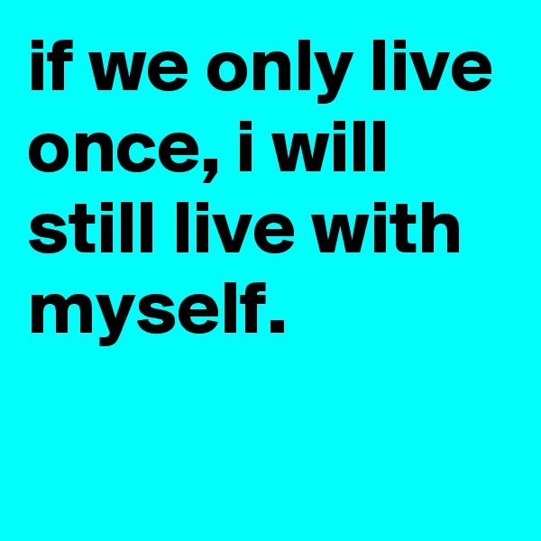 """you only live once essay Live your life to the fullest """"you only live once, but if you do it right, once is enough,"""" –mae west the transcendentalist time period."""