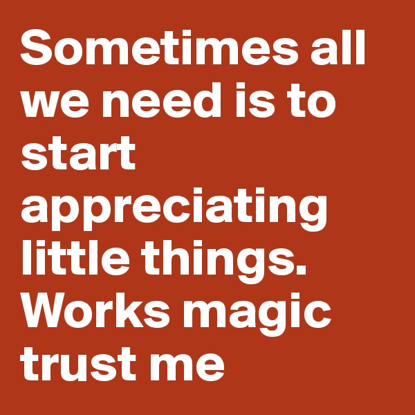 Sometimes all we need is to start appreciating little things. Works magic trust me