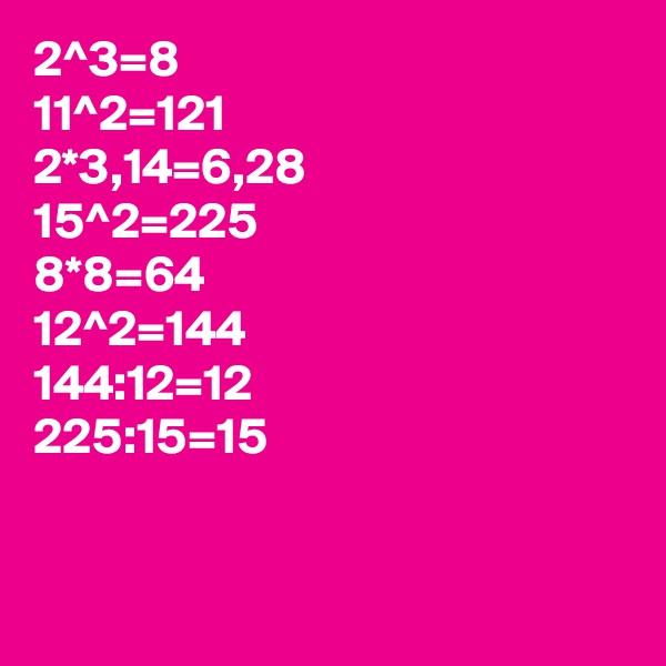 2^3=8 11^2=121 2*3,14=6,28 15^2=225 8*8=64 12^2=144 144:12=12 225:15=15