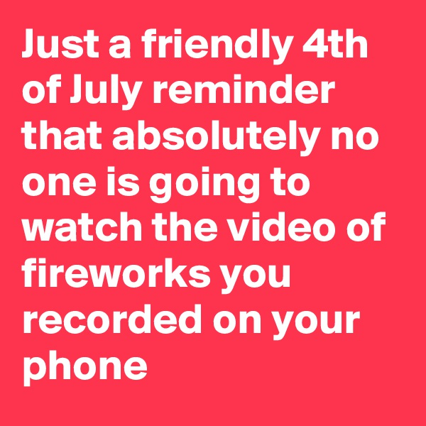 Just a friendly 4th of July reminder that absolutely no one is going to watch the video of fireworks you recorded on your phone