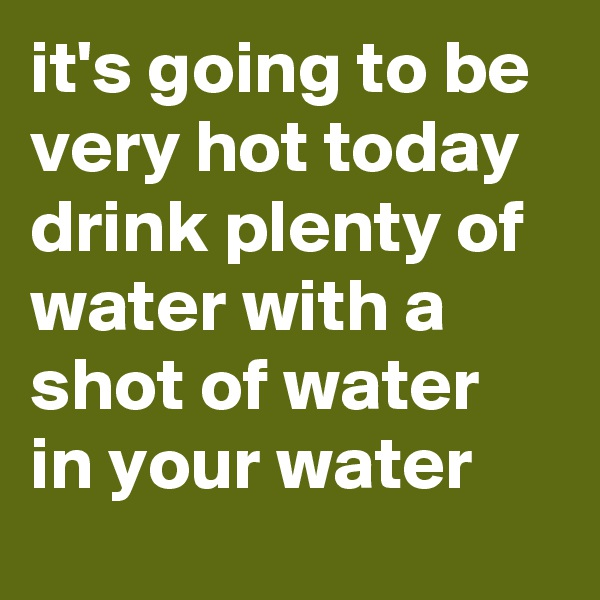 it's going to be very hot today drink plenty of water with a shot of water in your water