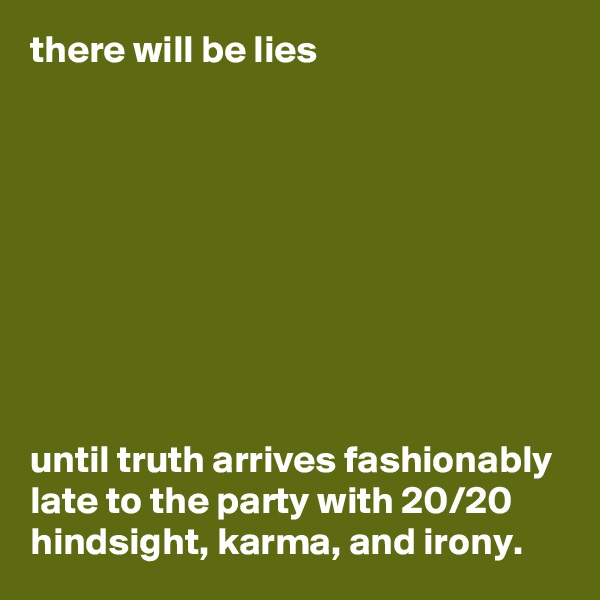there will be lies           until truth arrives fashionably late to the party with 20/20 hindsight, karma, and irony.