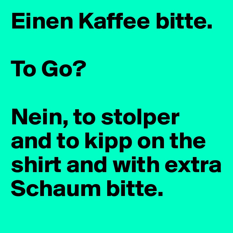 Einen Kaffee bitte.  To Go?  Nein, to stolper and to kipp on the shirt and with extra Schaum bitte.