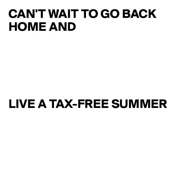 CAN'T WAIT TO GO BACK HOME AND       LIVE A TAX-FREE SUMMER