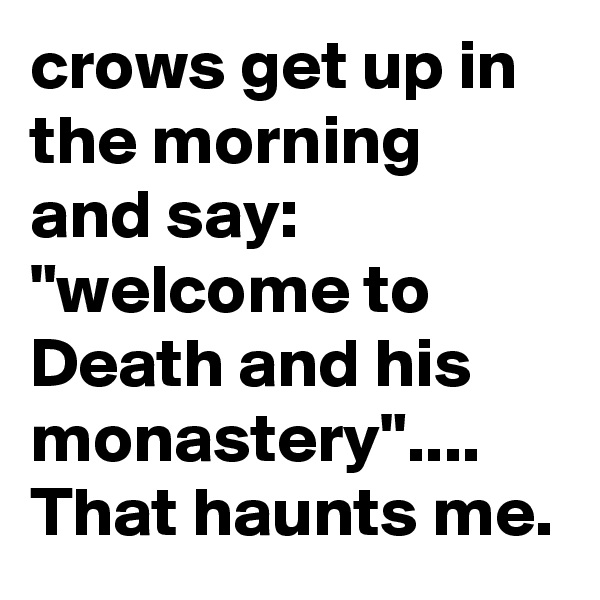 """crows get up in the morning and say: """"welcome to Death and his monastery"""".... That haunts me."""