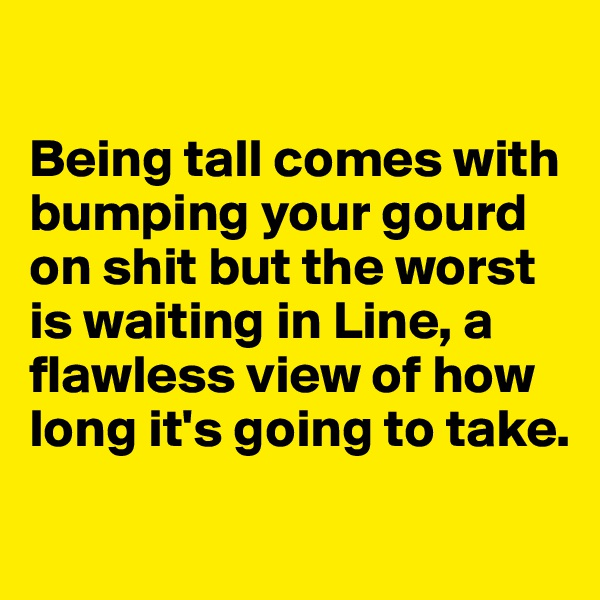 Being tall comes with bumping your gourd on shit but the worst is waiting in Line, a flawless view of how long it's going to take.