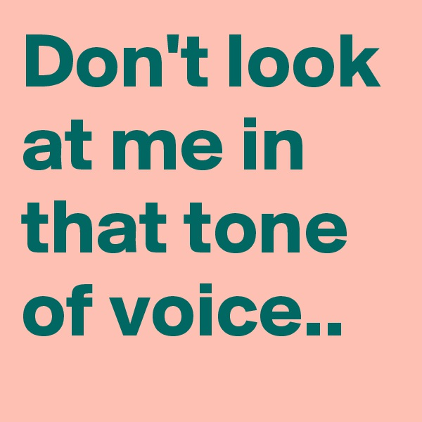 Don't look at me in that tone of voice..