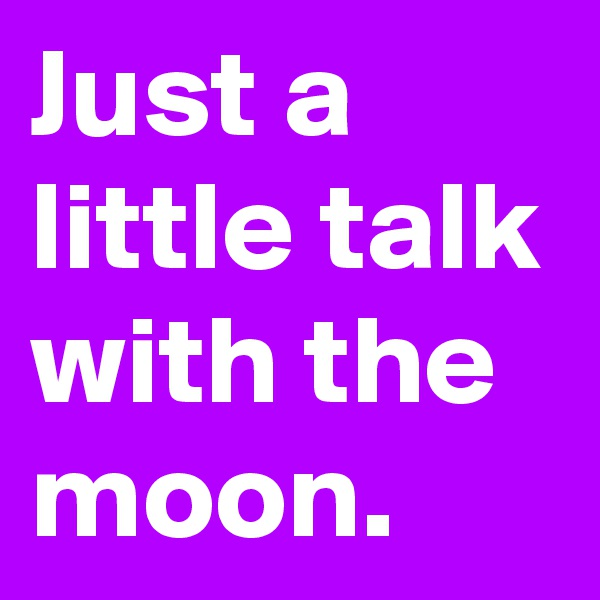 Just a little talk with the moon.