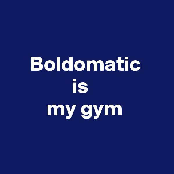 Boldomatic                is          my gym