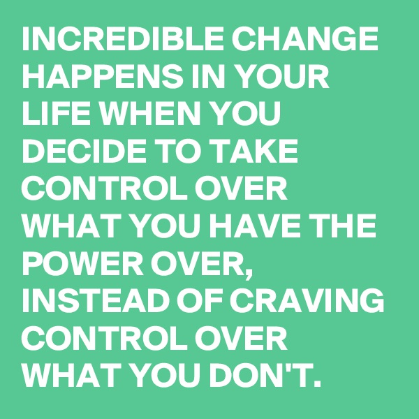 INCREDIBLE CHANGE HAPPENS IN YOUR LIFE WHEN YOU DECIDE TO TAKE CONTROL OVER WHAT YOU HAVE THE POWER OVER, INSTEAD OF CRAVING CONTROL OVER WHAT YOU DON'T.