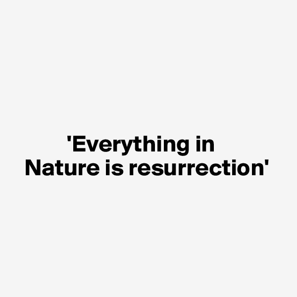 'Everything in     Nature is resurrection'