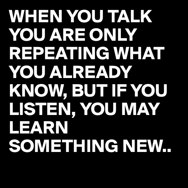 WHEN YOU TALK YOU ARE ONLY REPEATING WHAT YOU ALREADY KNOW, BUT IF YOU LISTEN, YOU MAY LEARN SOMETHING NEW..