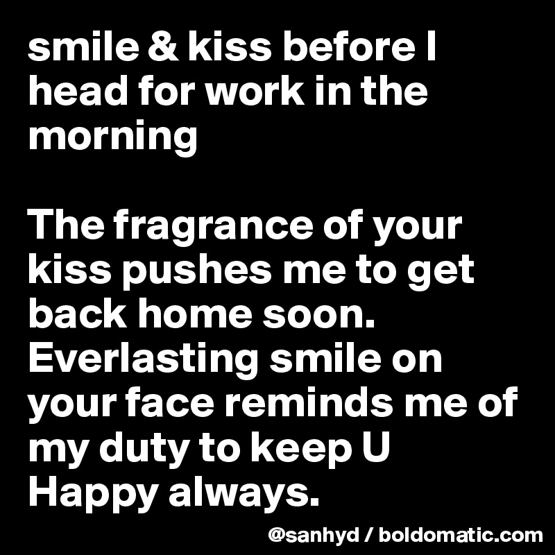 smile & kiss before I head for work in the morning  The fragrance of your kiss pushes me to get back home soon. Everlasting smile on your face reminds me of my duty to keep U Happy always.