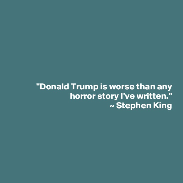 """Donald Trump is worse than any horror story I've written."" ~ Stephen King"