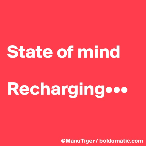 State of mind  Recharging•••