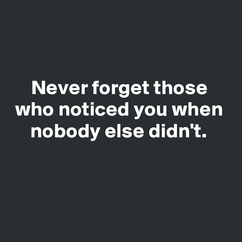 Never forget those who noticed you when nobody else didn't.
