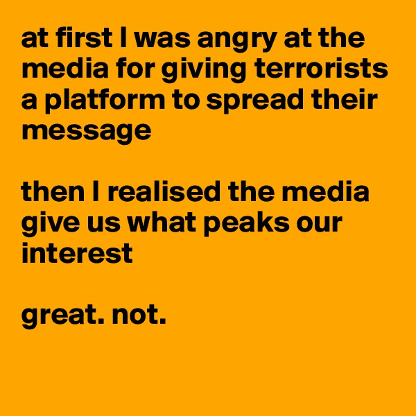 at first I was angry at the media for giving terrorists a platform to spread their message  then I realised the media give us what peaks our interest  great. not.