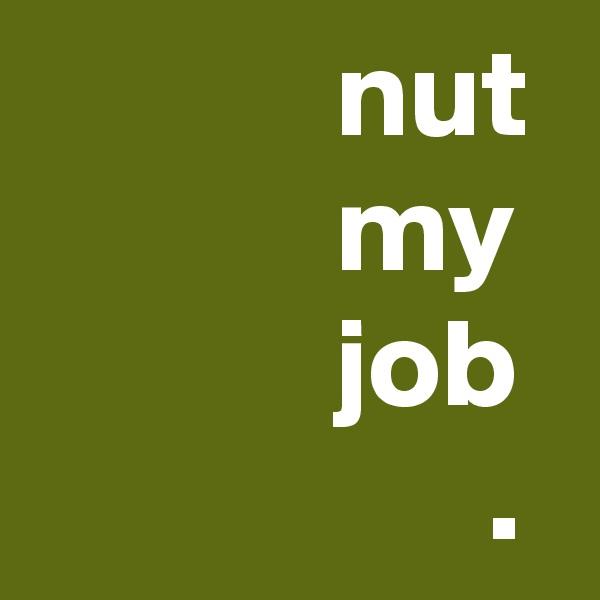 nut             my             job                   .