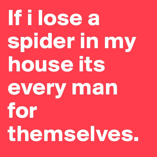 If i lose a spider in my house its every man for themselves.