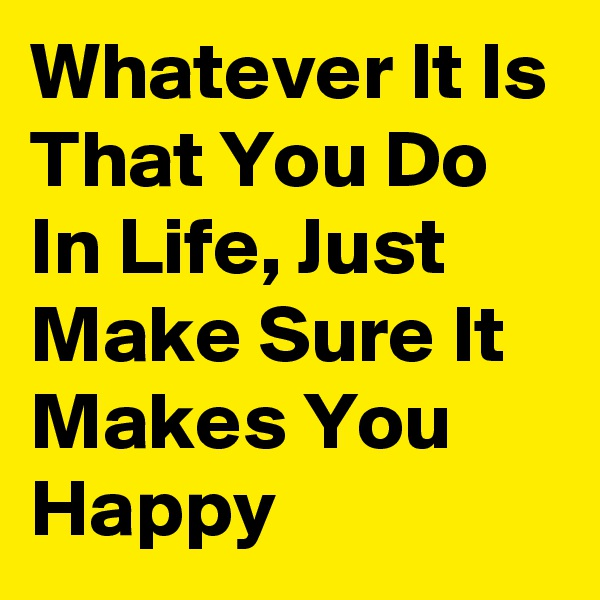 Whatever It Is That You Do In Life, Just Make Sure It Makes You Happy