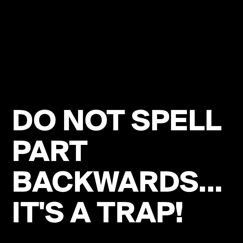 DO NOT SPELL PART BACKWARDS... IT'S A TRAP!