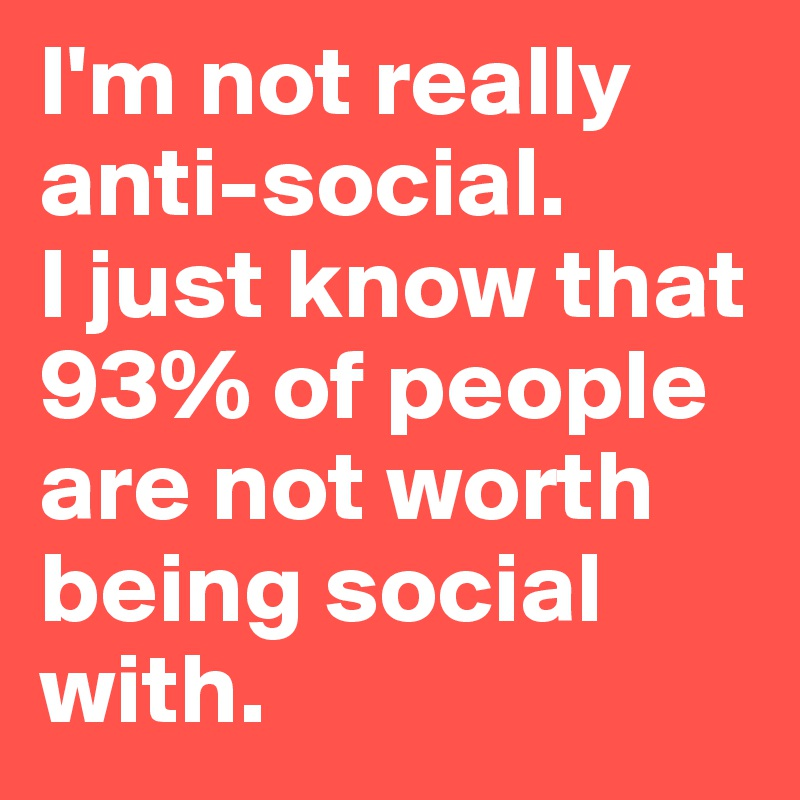 I'm not really anti-social.  I just know that 93% of people are not worth being social with.