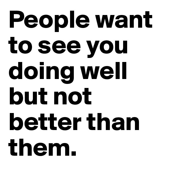 People want to see you doing well but not better than them.