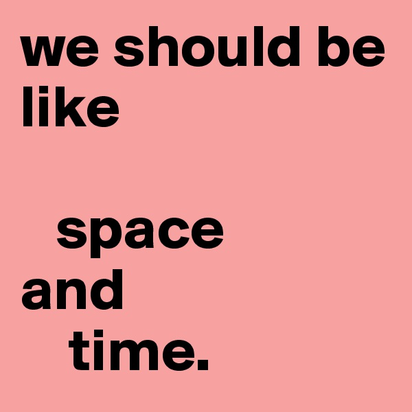 we should be like     space  and     time.