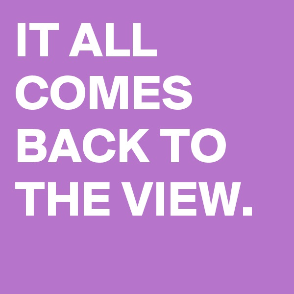 IT ALL COMES BACK TO THE VIEW.