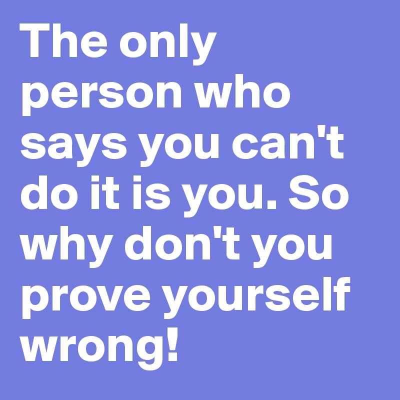 The Only Person Who Says You Cant Do It Is You So Why Dont You