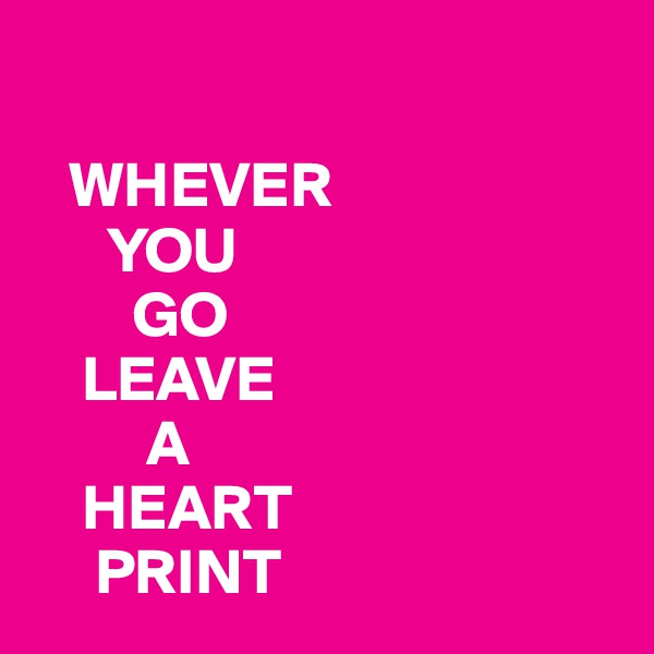 WHEVER        YOU         GO     LEAVE          A     HEART      PRINT
