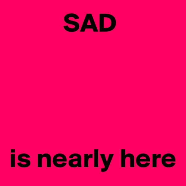 SAD      is nearly here