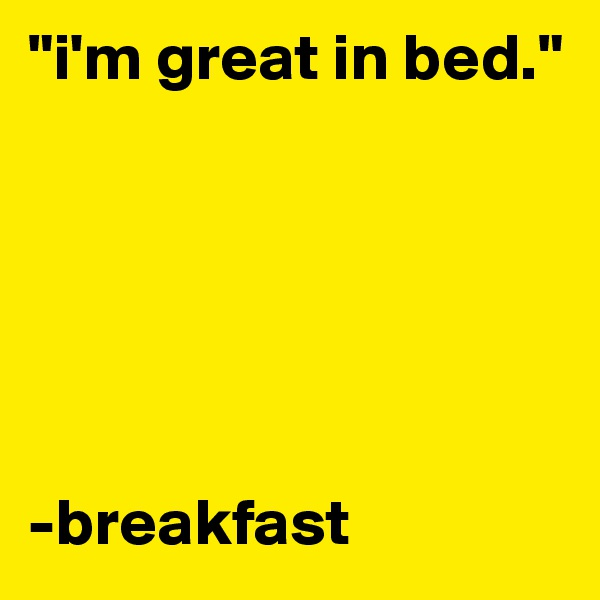 """i'm great in bed.""        -breakfast"