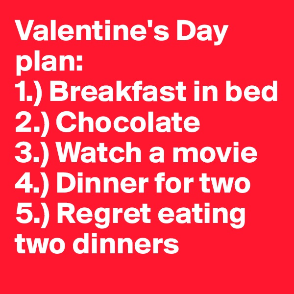 Valentine's Day plan: 1.) Breakfast in bed 2.) Chocolate 3.) Watch a movie 4.) Dinner for two 5.) Regret eating two dinners