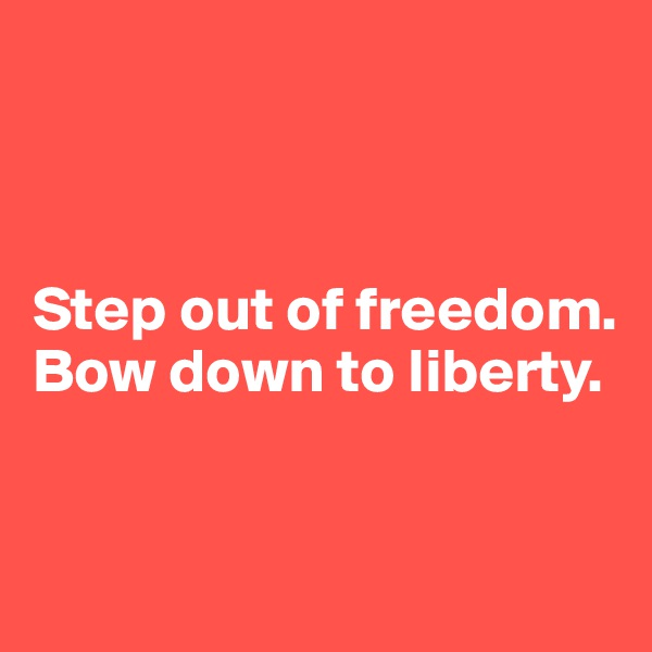 Step out of freedom. Bow down to liberty.