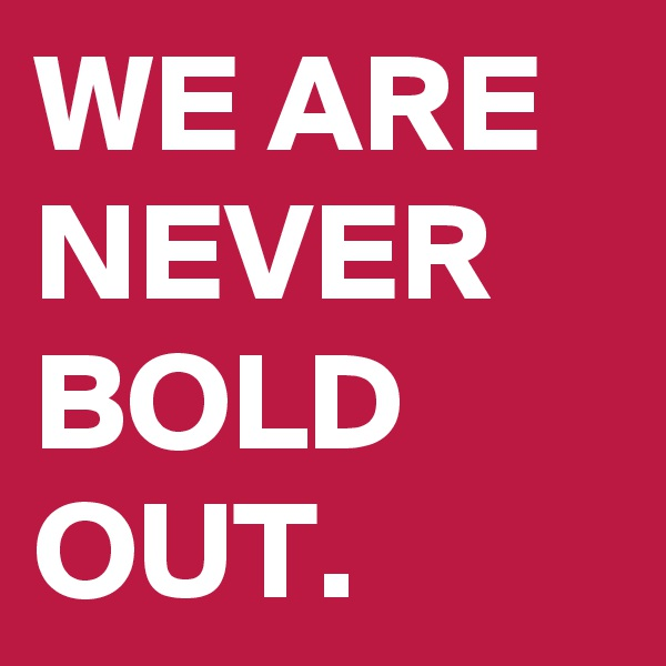 WE ARE NEVER BOLD OUT.