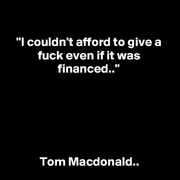 """""""I couldn't afford to give a fuck even if it was financed..""""       Tom Macdonald.."""