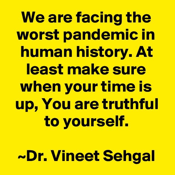 We are facing the worst pandemic in human history. At least make sure when your time is up, You are truthful to yourself.  ~Dr. Vineet Sehgal