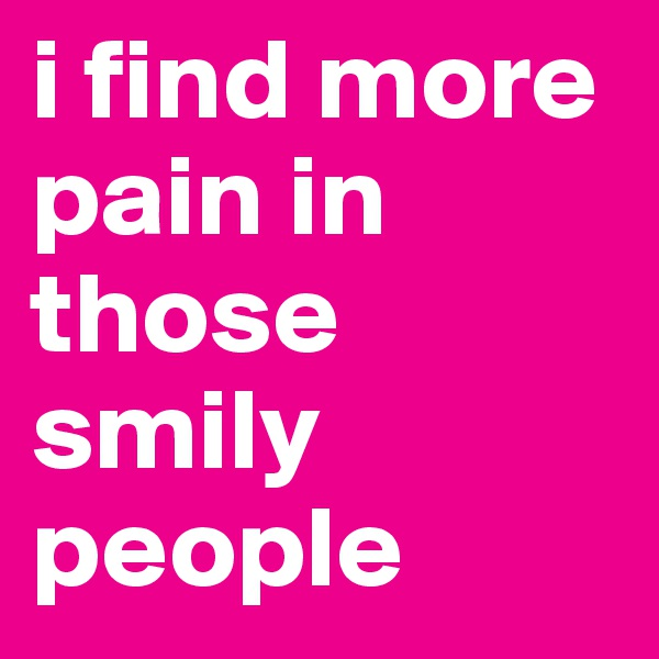 i find more pain in those smily people