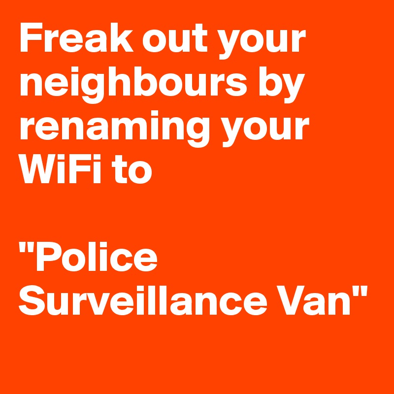 """Freak out your neighbours by renaming your WiFi to   """"Police Surveillance Van"""""""