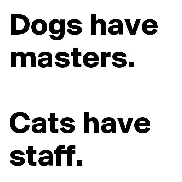 Dogs have masters.   Cats have staff.